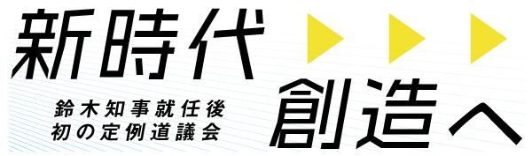 新時代創造へ 鈴木知事就任後初の定例道議会