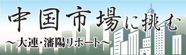 中国市場に挑む ~大連・瀋陽リポート~